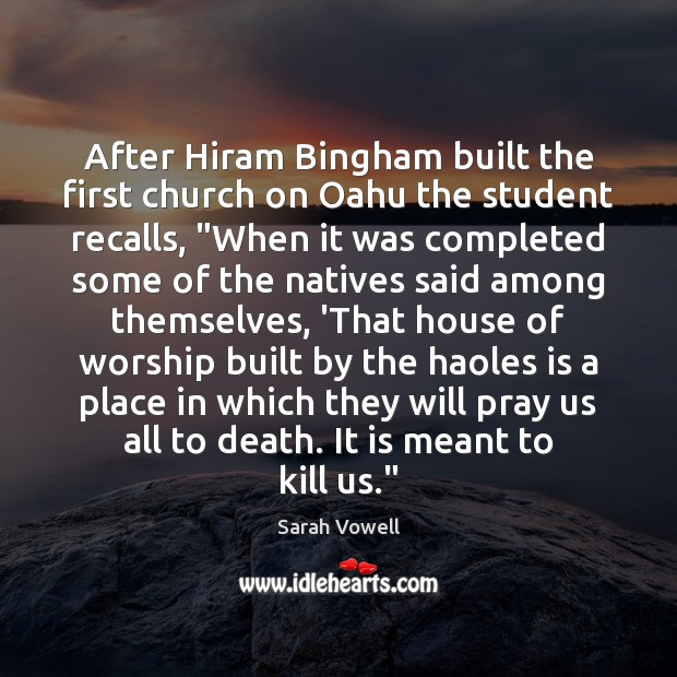 """After Hiram Bingham built the first church on Oahu the student recalls, """" Sarah Vowell Picture Quote"""