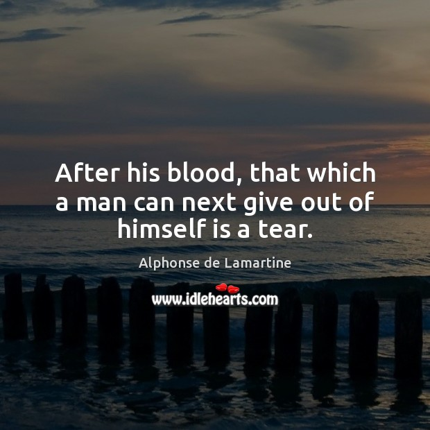 After his blood, that which a man can next give out of himself is a tear. Alphonse de Lamartine Picture Quote