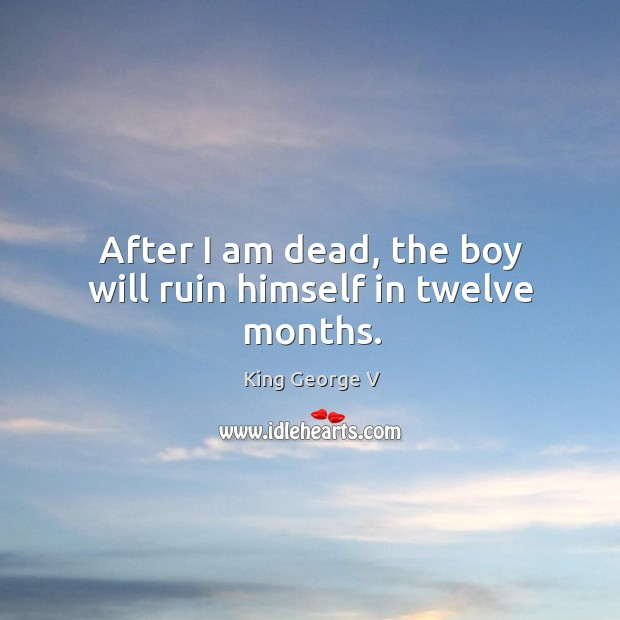 After I am dead, the boy will ruin himself in twelve months. King George V Picture Quote