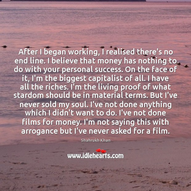 After I began working, I realised there's no end line. I believe Shahrukh Khan Picture Quote