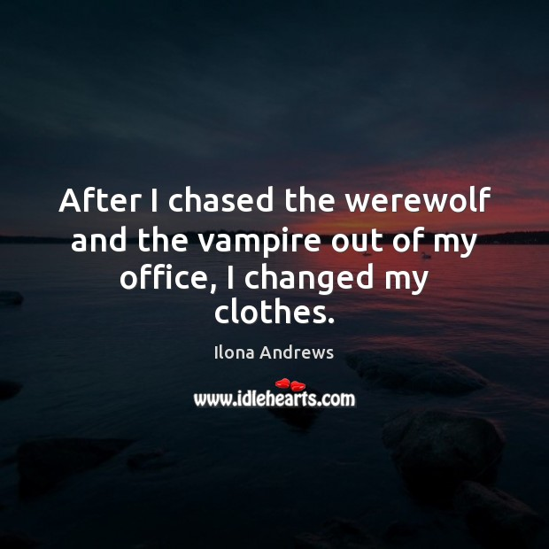 After I chased the werewolf and the vampire out of my office, I changed my clothes. Image