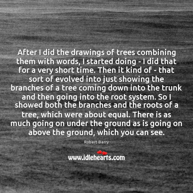 After I did the drawings of trees combining them with words, I Robert Barry Picture Quote