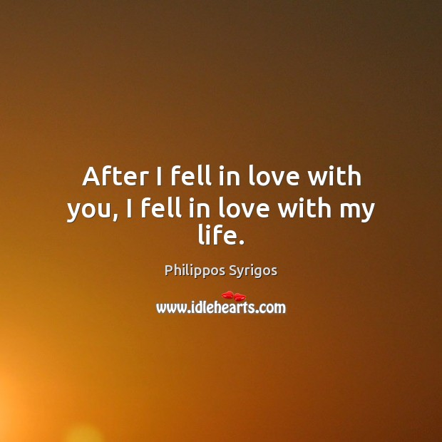 After I fell in love with you, I fell in love with my life. Philippos Syrigos Picture Quote