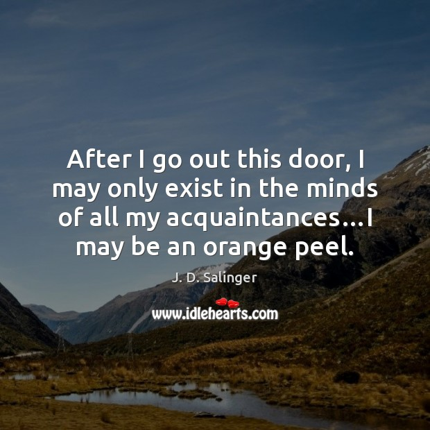 After I go out this door, I may only exist in the J. D. Salinger Picture Quote