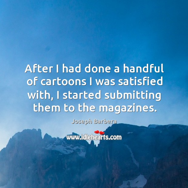 After I had done a handful of cartoons I was satisfied with, I started submitting them to the magazines. Joseph Barbera Picture Quote