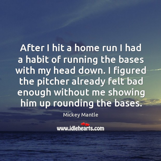 After I hit a home run I had a habit of running the bases with my head down. Image