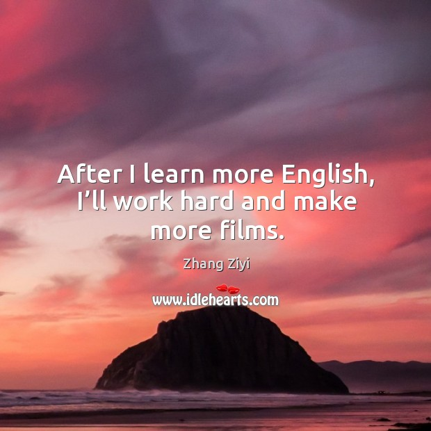 After I learn more english, I'll work hard and make more films. Zhang Ziyi Picture Quote