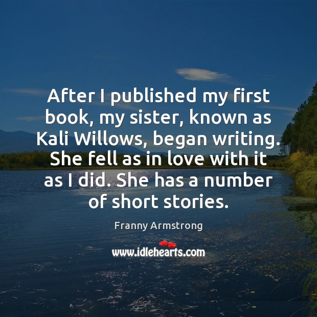 After I published my first book, my sister, known as Kali Willows, Franny Armstrong Picture Quote