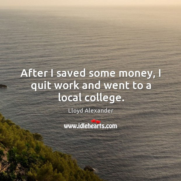 After I saved some money, I quit work and went to a local college. Image