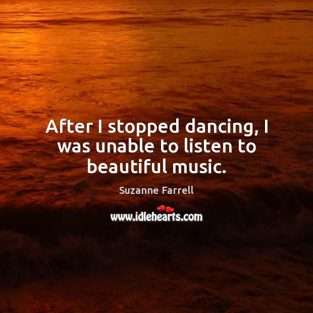 After I stopped dancing, I was unable to listen to beautiful music. Suzanne Farrell Picture Quote