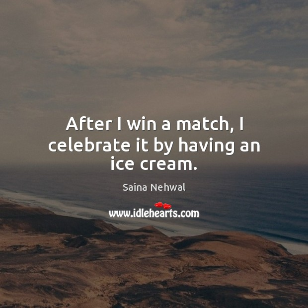 After I win a match, I celebrate it by having an ice cream. Celebrate Quotes Image