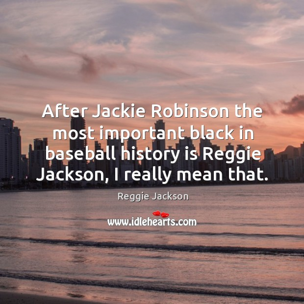 Image, After jackie robinson the most important black in baseball history is reggie jackson, I really mean that.