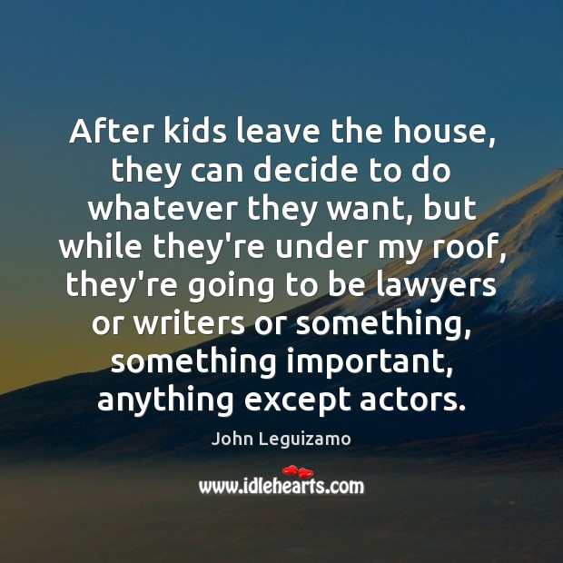 After kids leave the house, they can decide to do whatever they John Leguizamo Picture Quote