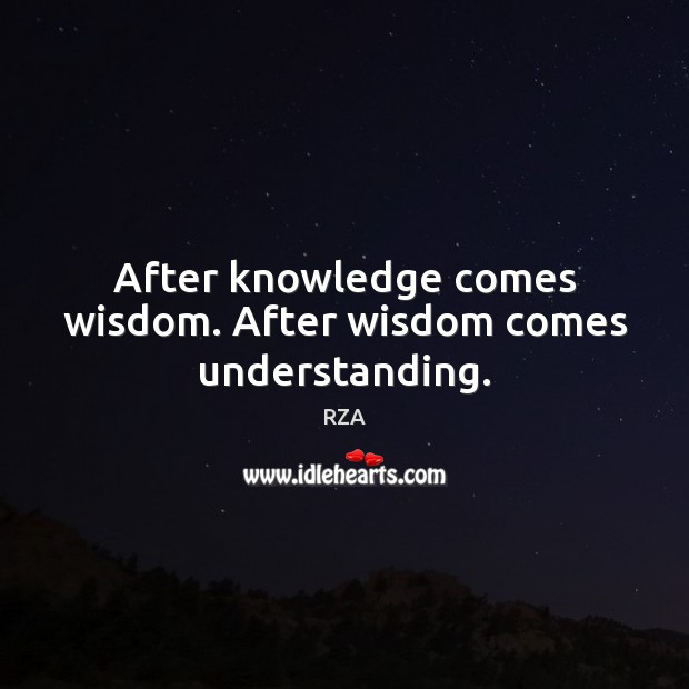 After knowledge comes wisdom. After wisdom comes understanding. Image