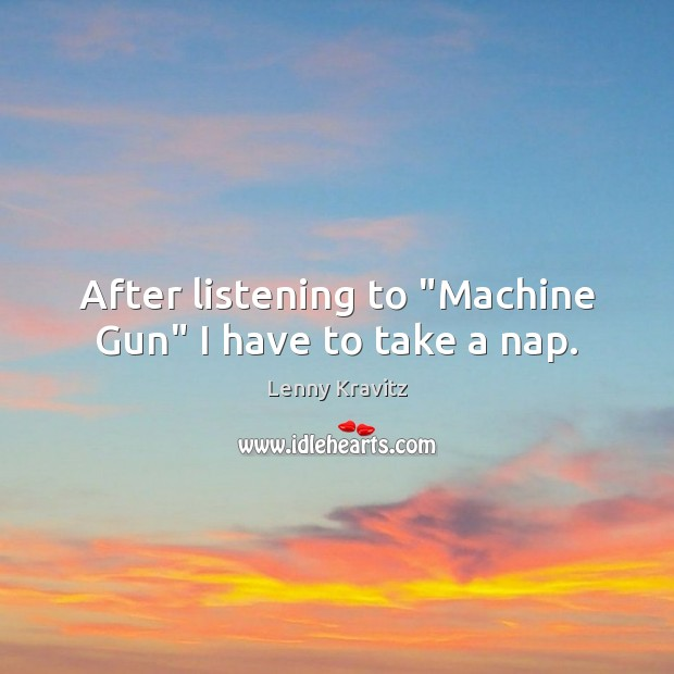 """Image, After listening to """"Machine Gun"""" I have to take a nap."""