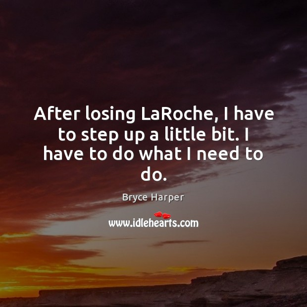 After losing LaRoche, I have to step up a little bit. I have to do what I need to do. Image