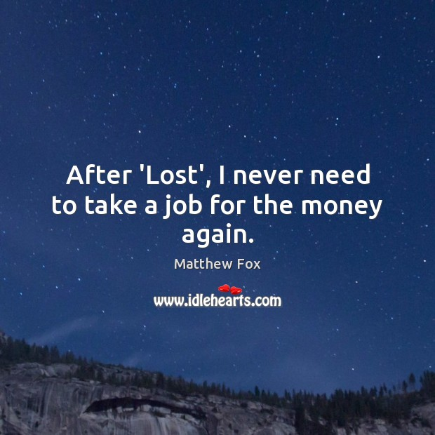 Image, After 'Lost', I never need to take a job for the money again.