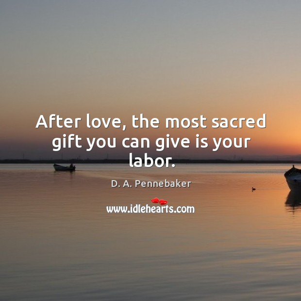After love, the most sacred gift you can give is your labor. Image