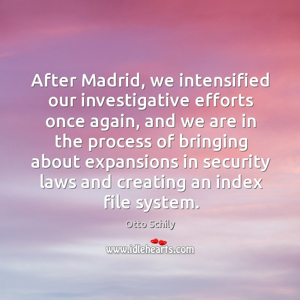 After madrid, we intensified our investigative efforts once again, and we are in the process of bringing Otto Schily Picture Quote
