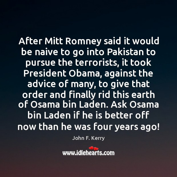 After Mitt Romney said it would be naive to go into Pakistan John F. Kerry Picture Quote