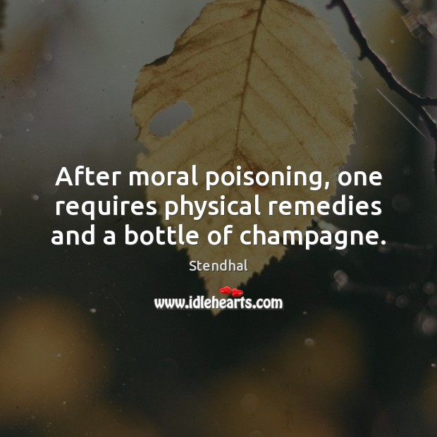 After moral poisoning, one requires physical remedies and a bottle of champagne. Stendhal Picture Quote