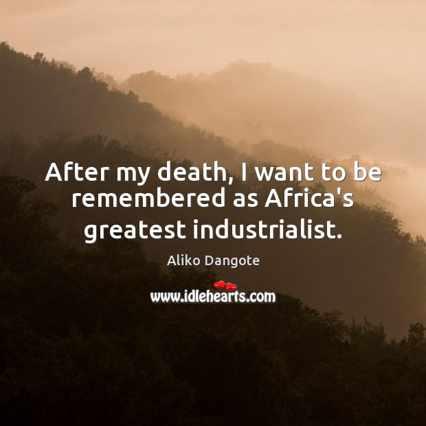 After my death, I want to be remembered as Africa's greatest industrialist. Image