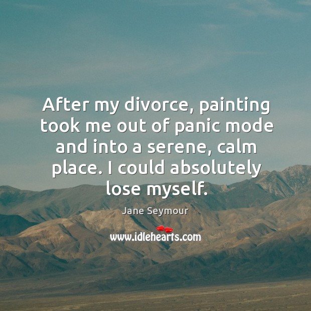 After my divorce, painting took me out of panic mode and into Jane Seymour Picture Quote