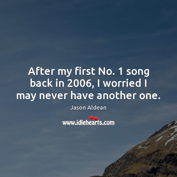 After my first No. 1 song back in 2006, I worried I may never have another one. Image