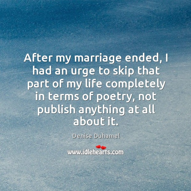 After my marriage ended, I had an urge to skip that part Denise Duhamel Picture Quote