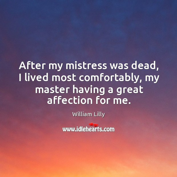 After my mistress was dead, I lived most comfortably, my master having a great affection for me. William Lilly Picture Quote