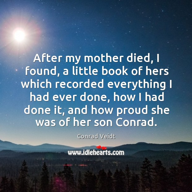 After my mother died, I found, a little book of hers which recorded everything I had ever done Conrad Veidt Picture Quote
