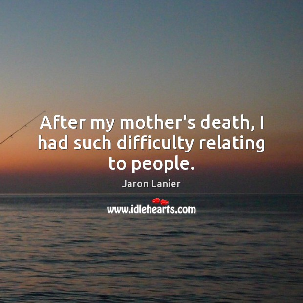 After my mother's death, I had such difficulty relating to people. Image