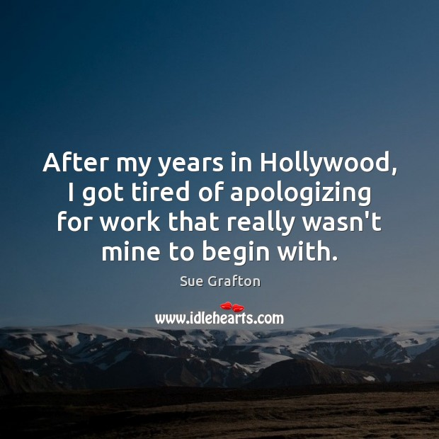 After my years in Hollywood, I got tired of apologizing for work Sue Grafton Picture Quote