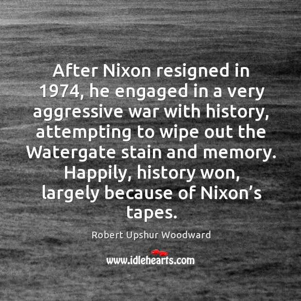 After nixon resigned in 1974, he engaged in a very aggressive war with history Image