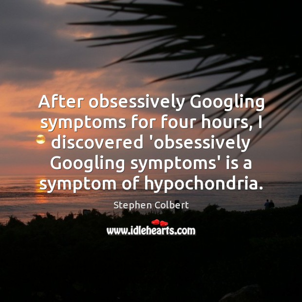 After obsessively Googling symptoms for four hours, I discovered 'obsessively Googling symptoms' Image