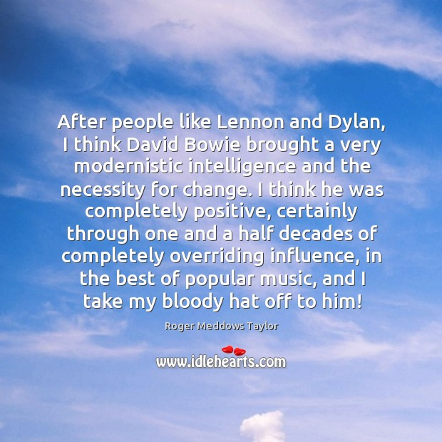 After people like Lennon and Dylan, I think David Bowie brought a Roger Meddows Taylor Picture Quote
