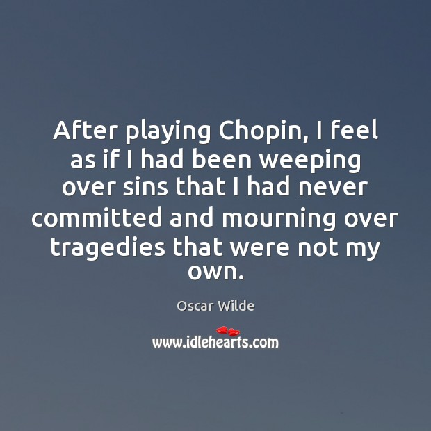 Image, After playing Chopin, I feel as if I had been weeping over
