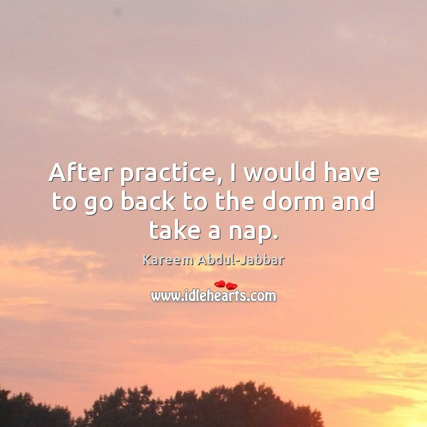 After practice, I would have to go back to the dorm and take a nap. Kareem Abdul-Jabbar Picture Quote