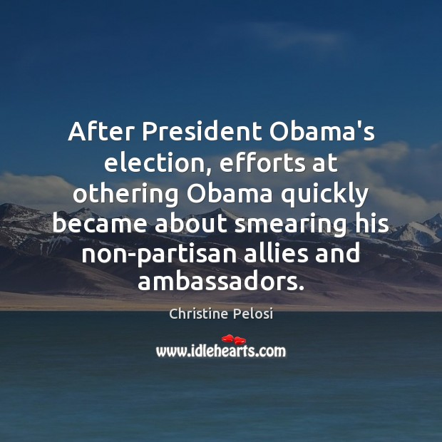 After President Obama's election, efforts at othering Obama quickly became about smearing Christine Pelosi Picture Quote