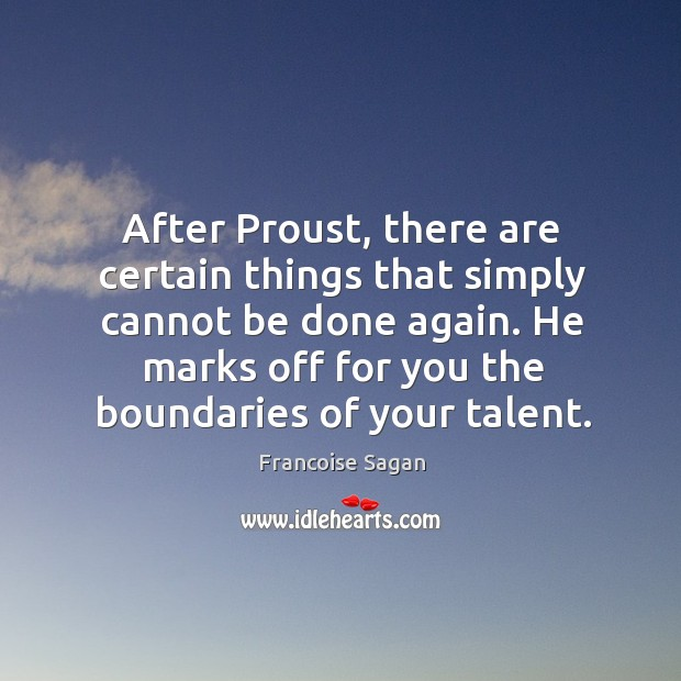 After proust, there are certain things that simply cannot be done again. He marks off for you the boundaries of your talent. Francoise Sagan Picture Quote