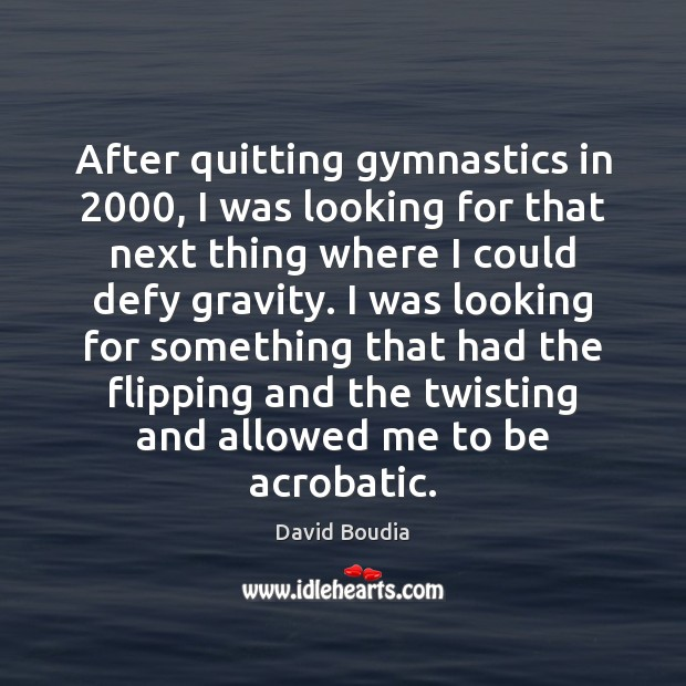 After quitting gymnastics in 2000, I was looking for that next thing where Image