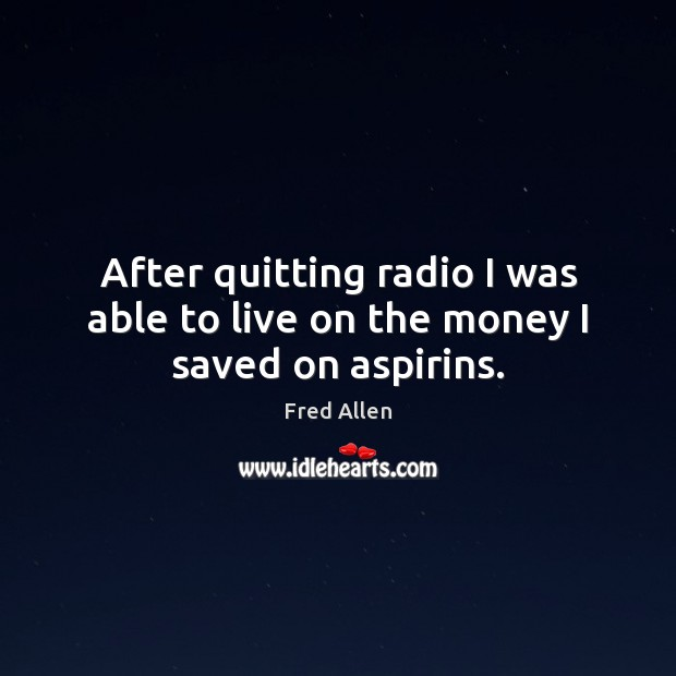 After quitting radio I was able to live on the money I saved on aspirins. Fred Allen Picture Quote