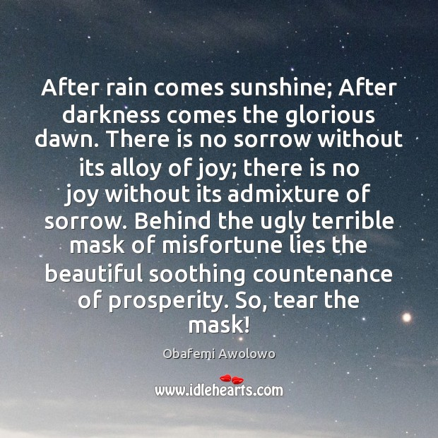 After rain comes sunshine; After darkness comes the glorious dawn. There is Image