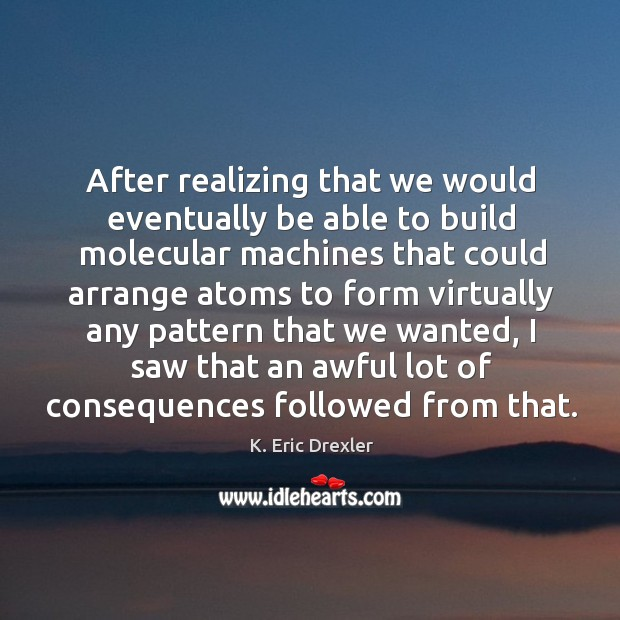 After realizing that we would eventually be able to build molecular machines K. Eric Drexler Picture Quote