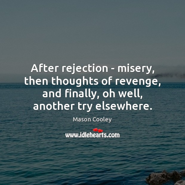 Image, After rejection – misery, then thoughts of revenge, and finally, oh well,