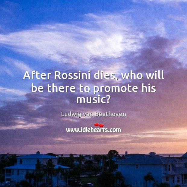 After Rossini dies, who will be there to promote his music? Ludwig van Beethoven Picture Quote