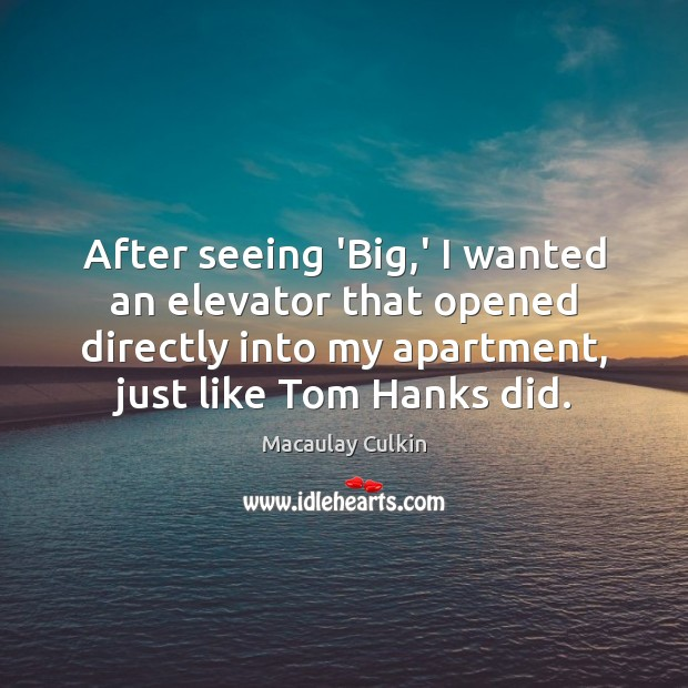 After seeing 'Big,' I wanted an elevator that opened directly into Macaulay Culkin Picture Quote