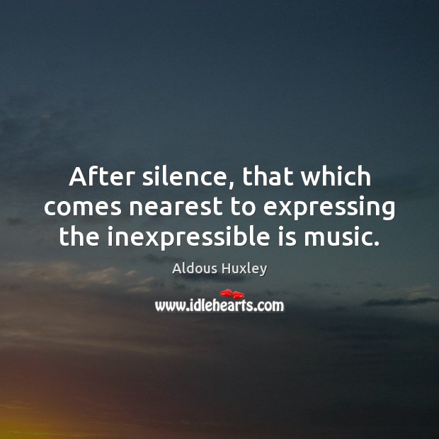 After silence, that which comes nearest to expressing the inexpressible is music. Image
