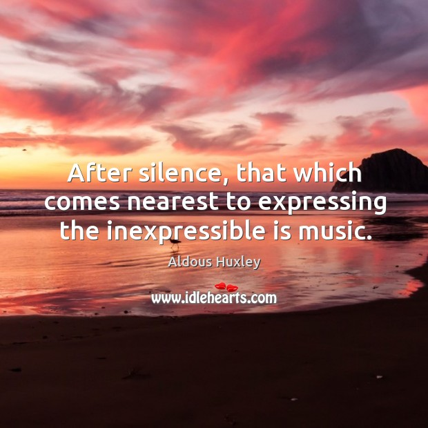 Image, After silence, that which comes nearest to expressing the inexpressible is music.