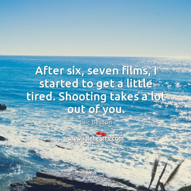 After six, seven films, I started to get a little tired. Shooting takes a lot out of you. Image